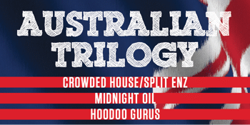 Australian Trilogy Show - Midnight Oil / Crowded House / Hoodoo Gurus - LATE SHOW - 9.00PM