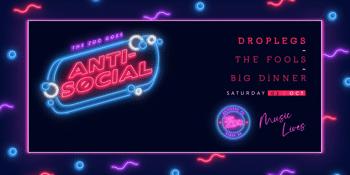Anti-Social FT. Drop Legs + The Fools + Big Dinner