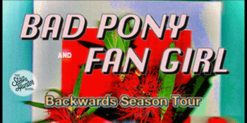"Bad Pony and Fan Girl "" Backwards Season Tour"""
