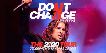CANCELLED - Don't Change - Ultimate INXS - The 2020 Tour