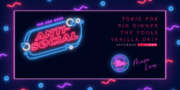 Anti-Social FT. TOXIC FOX + THE FOOLS + BIG DINNER  + VANILLA DRIP